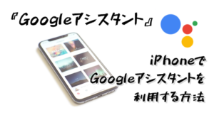 【Googleアシスタント】iPhoneでGoogleアシスタントを起動する方法