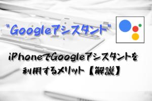 【iPhone】GoogleアシスタントをiPhoneで使うメリット・機能を解説