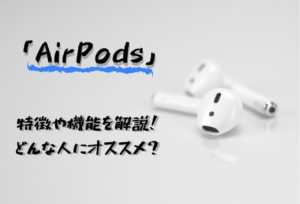 「AirPods」の特徴や機能を解説!どんな人にオススメなのか?