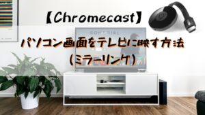 【Chromecast】パソコン画面をテレビに映す方法(ミラーリング)を解説