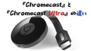 『Chromecast Ultra』と『Chromecast』の違いは?どちらが買い?