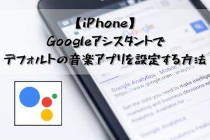 【iPhone】Googleアシスタントでデフォルトの音楽アプリを設定する方法