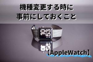 【まとめ】Apple Watchを新しく機種変更する時に事前にしておくこと