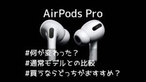 AirPods Proは何が変わった?通常モデルとの比較。買うならどっち?
