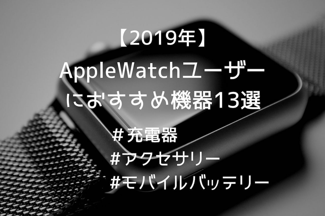 【2019年】AppleWatchユーザーにおすすめする充電器・アクセサリー13選