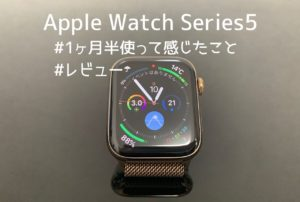 Apple Watch Series 5を1ヶ月半使ってみて感じたこと【レビュー】