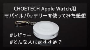 CHOETECH Apple Watch用モバイルバッテリーを使ってみた感想【レビュー】