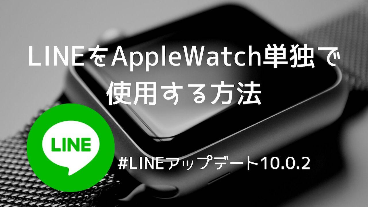 LINEをAppleWatch単独で使用する方法【LINEアップデート10.0.2】