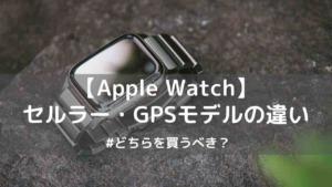 Apple WatchのセルラーとGPSモデルの違いは?どちらを買うべき?