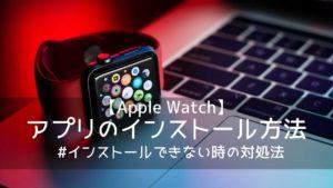【Apple Watch】アプリのインストール方法 インストールできない時の対処法も
